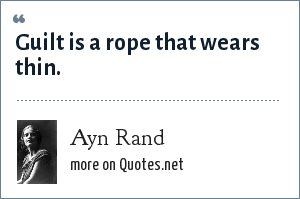 Ayn Rand: Guilt is a rope that wears thin.
