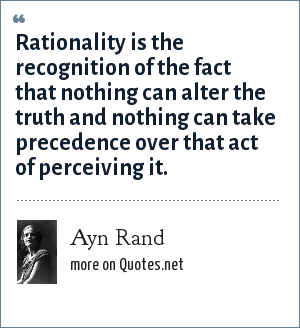 Ayn Rand: Rationality is the recognition of the fact that nothing can alter the truth and nothing can take precedence over that act of perceiving it.