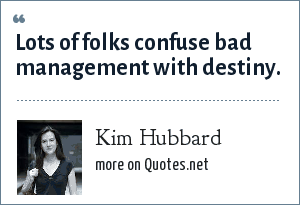 Kim Hubbard: Lots of folks confuse bad management with destiny.