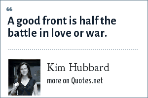 Kim Hubbard: A good front is half the battle in love or war.