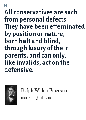Ralph Waldo Emerson: All conservatives are such from personal defects. They have been effeminated by position or nature, born halt and blind, through luxury of their parents, and can only, like invalids, act on the defensive.