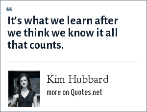 Kim Hubbard: It's what we learn after we think we know it all that counts.
