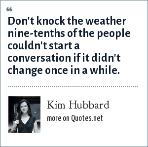 Kim Hubbard: Don't knock the weather nine-tenths of the people couldn't start a conversation if it didn't change once in a while.