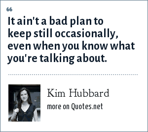 Kim Hubbard: It ain't a bad plan to keep still occasionally, even when you know what you're talking about.