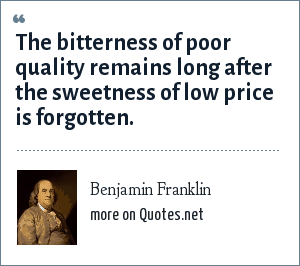 Benjamin Franklin: The bitterness of poor quality remains long after the sweetness of low price is forgotten.