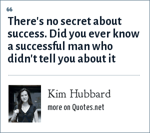 Kim Hubbard: There's no secret about success. Did you ever know a successful man who didn't tell you about it
