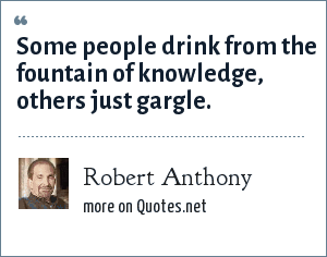 Robert Anthony: Some people drink from the fountain of knowledge, others just gargle.