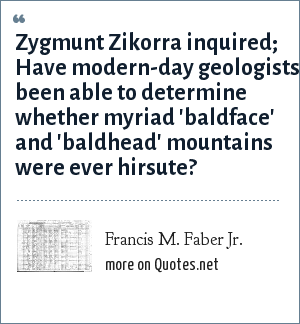 Francis M. Faber Jr.: Zygmunt Zikorra inquired; Have modern-day geologists been able to determine whether myriad 'baldface' and 'baldhead' mountains were ever hirsute?