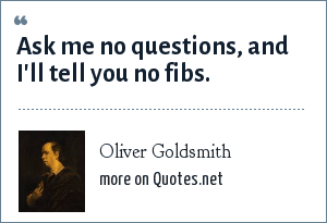 Oliver Goldsmith: Ask me no questions, and I'll tell you no fibs.