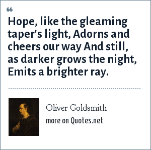 Oliver Goldsmith: Hope, like the gleaming taper's light, Adorns and cheers our way And still, as darker grows the night, Emits a brighter ray.