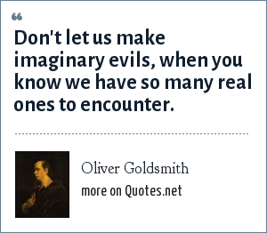 Oliver Goldsmith: Don't let us make imaginary evils, when you know we have so many real ones to encounter.
