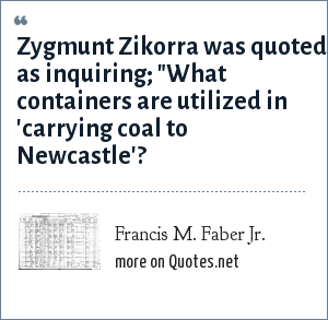 Francis M. Faber Jr.: Zygmunt Zikorra was quoted as inquiring;