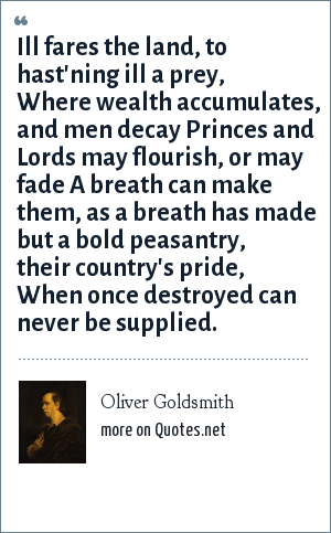 Oliver Goldsmith: Ill fares the land, to hast'ning ill a prey, Where wealth accumulates, and men decay Princes and Lords may flourish, or may fade A breath can make them, as a breath has made but a bold peasantry, their country's pride, When once destroyed can never be supplied.