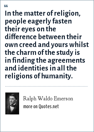 Ralph Waldo Emerson: In the matter of religion, people eagerly fasten their eyes on the difference between their own creed and yours whilst the charm of the study is in finding the agreements and identities in all the religions of humanity.