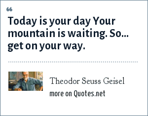 Theodor Seuss Geisel: Today is your day Your mountain is waiting. So... get on your way.