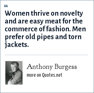 Anthony Burgess: Women thrive on novelty and are easy meat for the commerce of fashion. Men prefer old pipes and torn jackets.