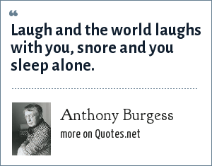 Anthony Burgess: Laugh and the world laughs with you, snore and you sleep alone.