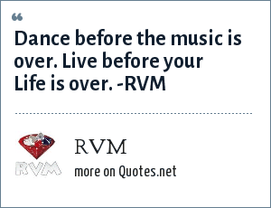 RVM: Dance before the music is over. Live before your Life is over. -RVM