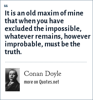 Conan Doyle: It is an old maxim of mine that when you have excluded the impossible, whatever remains, however improbable, must be the truth.