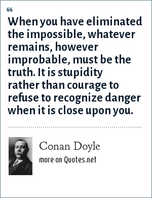 Conan Doyle: When you have eliminated the impossible, whatever remains, however improbable, must be the truth. It is stupidity rather than courage to refuse to recognize danger when it is close upon you.