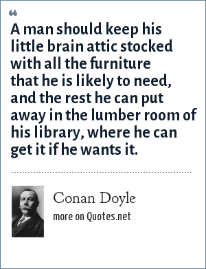 Conan Doyle: A man should keep his little brain attic stocked with all the furniture that he is likely to need, and the rest he can put away in the lumber room of his library, where he can get it if he wants it.