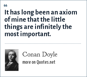 Conan Doyle: It has long been an axiom of mine that the little things are infinitely the most important.