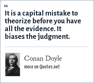Conan Doyle: It is a capital mistake to theorize before you have all the evidence. It biases the judgment.