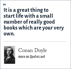Conan Doyle: It is a great thing to start life with a small number of really good books which are your very own.