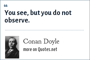 Conan Doyle: You see, but you do not observe.