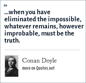 Conan Doyle: ...when you have eliminated the impossible, whatever remains, however improbable, must be the truth.