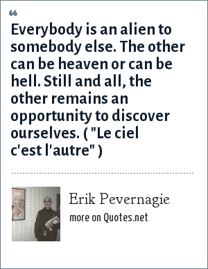 Erik Pevernagie: Everybody is an alien to somebody else. The other can be heaven or can be hell. Still and all, the other remains an opportunity to discover ourselves. (