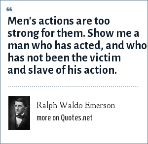 Ralph Waldo Emerson: Men's actions are too strong for them. Show me a man who has acted, and who has not been the victim and slave of his action.