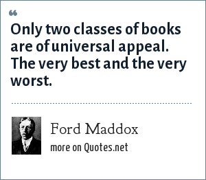 Ford Maddox: Only two classes of books are of universal appeal. The very best and the very worst.
