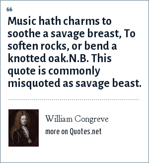 William Congreve: Music hath charms to soothe a savage breast, To soften rocks, or bend a knotted oak.N.B. This quote is commonly misquoted as savage beast.