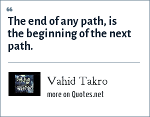 Vahid Takro: The end of any path, is the beginning of the next path.