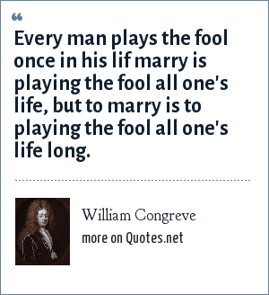William Congreve: Every man plays the fool once in his lif marry is playing the fool all one's life, but to marry is to playing the fool all one's life long.