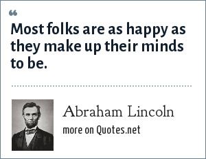 Abraham Lincoln: Most folks are as happy as they make up their minds to be.