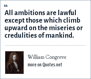 William Congreve: All ambitions are lawful except those which climb upward on the miseries or credulities of mankind.