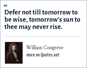 William Congreve: Defer not till tomorrow to be wise, tomorrow's sun to thee may never rise.