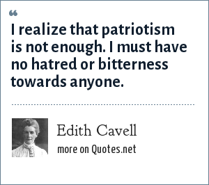 Edith Cavell: I realize that patriotism is not enough. I must have no hatred or bitterness towards anyone.