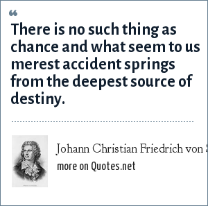 Johann Christian Friedrich von Schiller: There is no such thing as chance and what seem to us merest accident springs from the deepest source of destiny.