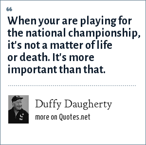 Duffy Daugherty: When your are playing for the national championship, it's not a matter of life or death. It's more important than that.