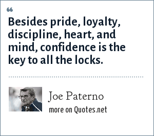 Joe Paterno: Besides pride, loyalty, discipline, heart, and mind, confidence is the key to all the locks.