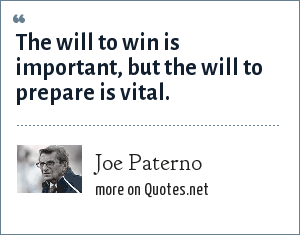 Joe Paterno: The will to win is important, but the will to prepare is vital.