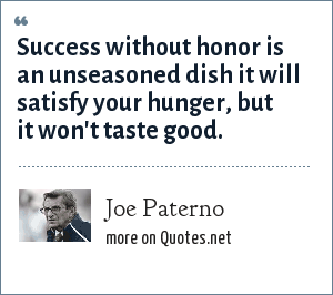Joe Paterno: Success without honor is an unseasoned dish it will satisfy your hunger, but it won't taste good.
