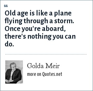 Golda Meir: Old age is like a plane flying through a storm. Once you're aboard, there's nothing you can do.
