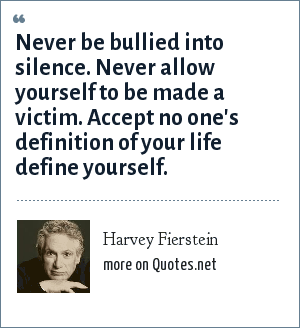 Harvey Fierstein: Never be bullied into silence. Never allow yourself to be made a victim. Accept no one's definition of your life define yourself.