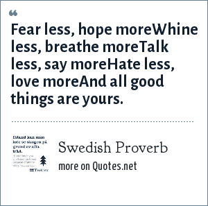 Swedish Proverb: Fear less, hope moreWhine less, breathe moreTalk less, say moreHate less, love moreAnd all good things are yours.