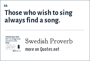 Swedish Proverb: Those who wish to sing always find a song.