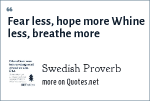 Swedish Proverb: Fear less, hope more Whine less, breathe more